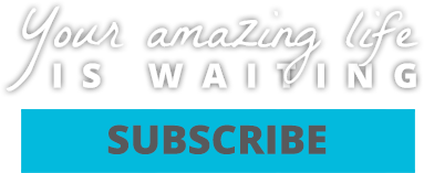 Subscribe now: Your Amazing Life is Waiting